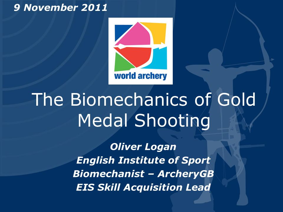 The Biomechanics of Gold Medal Shooting 9 November 2011 Oliver Logan English Institute of Sport Biomechanist – ArcheryGB EIS Skill Acquisition Lead