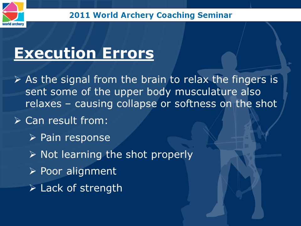 2011 World Archery Coaching Seminar Execution Errors As the signal from the brain to relax the fingers is sent some of the upper body musculature also
