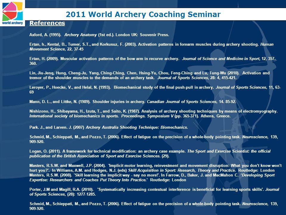 2011 World Archery Coaching Seminar References Axford, A. (1995). Archery Anatomy (1st ed.). London UK: Souvenir Press. Ertan, h., Kental, B., Tumer,