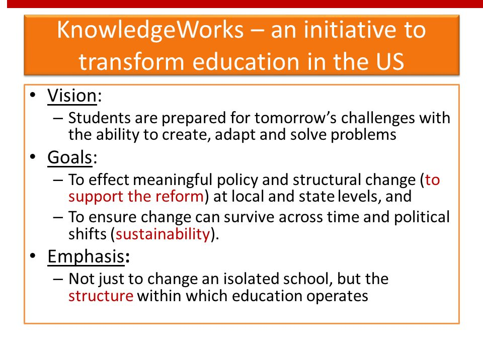 KnowledgeWorks – an initiative to transform education in the US Vision: – Students are prepared for tomorrows challenges with the ability to create, adapt and solve problems Goals: – To effect meaningful policy and structural change (to support the reform) at local and state levels, and – To ensure change can survive across time and political shifts (sustainability).