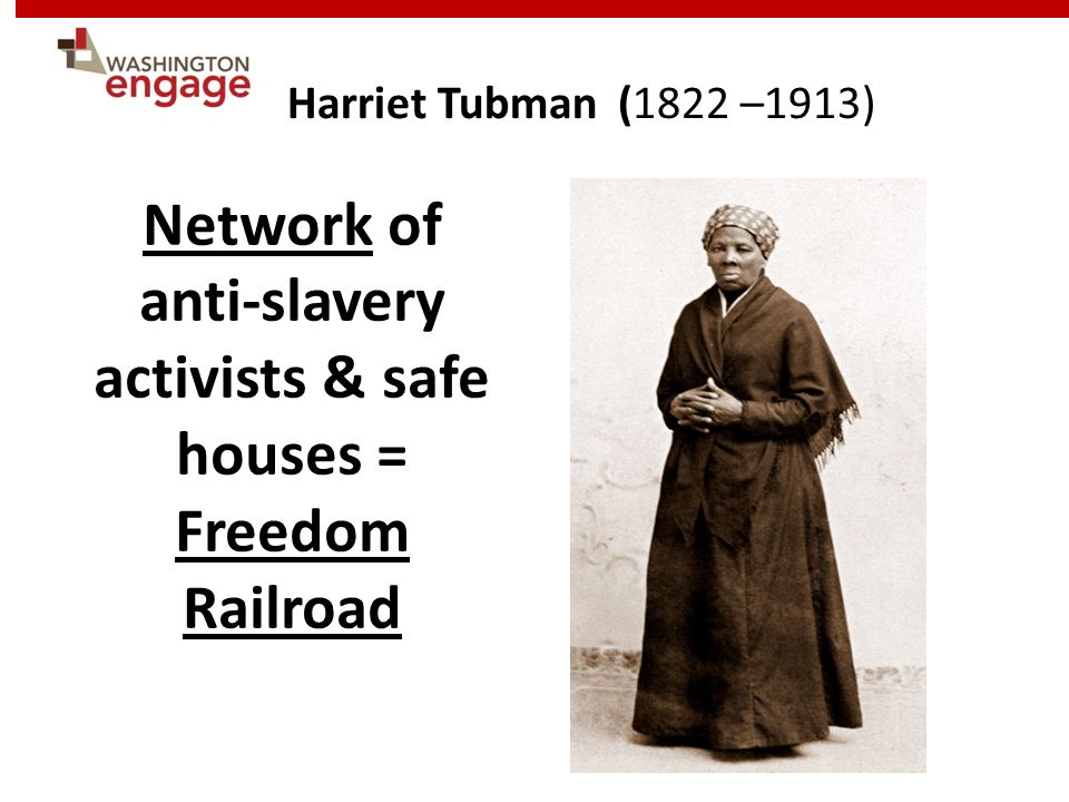 Network of anti-slavery activists & safe houses = Freedom Railroad Harriet Tubman (1822 –1913)