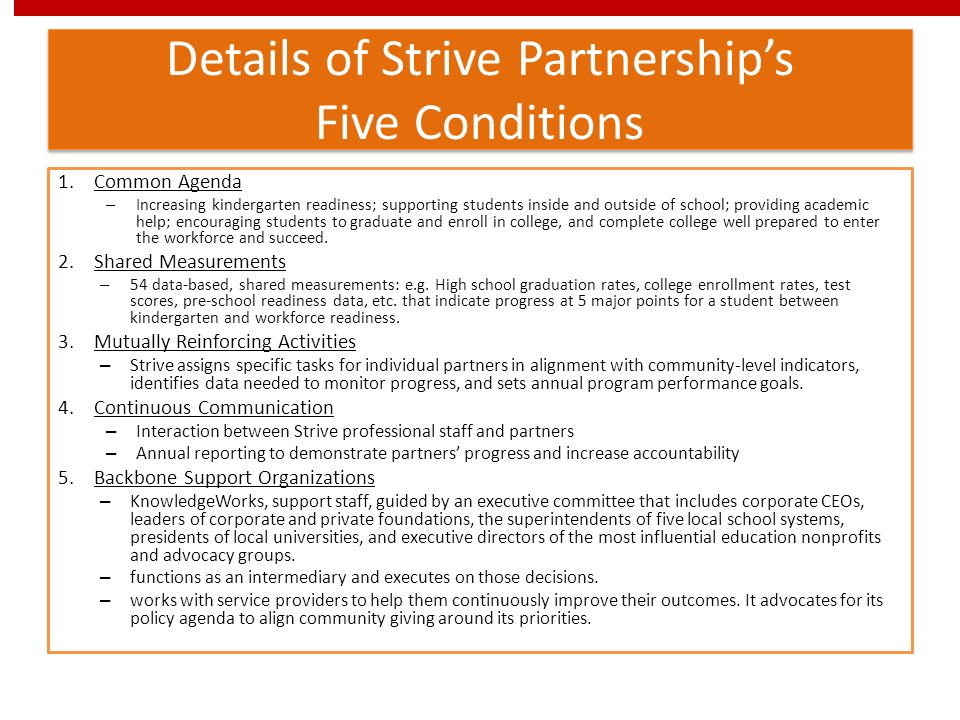 Details of Strive Partnerships Five Conditions 1.Common Agenda – Increasing kindergarten readiness; supporting students inside and outside of school; providing academic help; encouraging students to graduate and enroll in college, and complete college well prepared to enter the workforce and succeed.