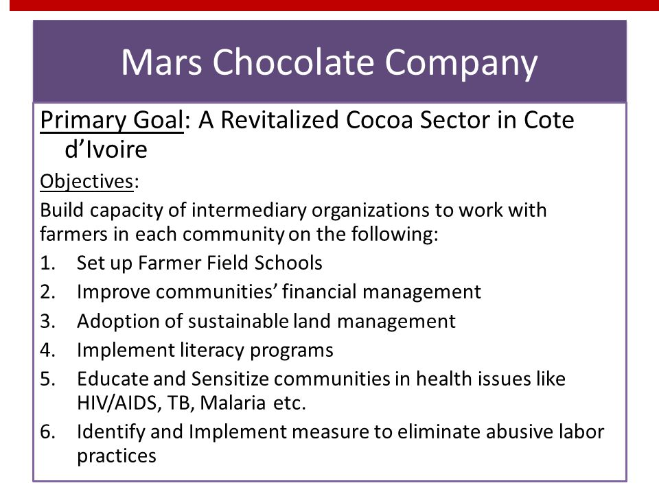 Mars Chocolate Company Primary Goal: A Revitalized Cocoa Sector in Cote dIvoire Objectives: Build capacity of intermediary organizations to work with farmers in each community on the following: 1.Set up Farmer Field Schools 2.Improve communities financial management 3.Adoption of sustainable land management 4.Implement literacy programs 5.Educate and Sensitize communities in health issues like HIV/AIDS, TB, Malaria etc.