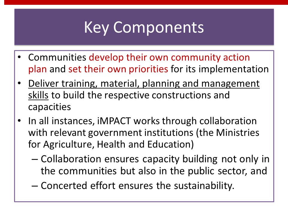Key Components Communities develop their own community action plan and set their own priorities for its implementation Deliver training, material, planning and management skills to build the respective constructions and capacities In all instances, iMPACT works through collaboration with relevant government institutions (the Ministries for Agriculture, Health and Education) – Collaboration ensures capacity building not only in the communities but also in the public sector, and – Concerted effort ensures the sustainability.