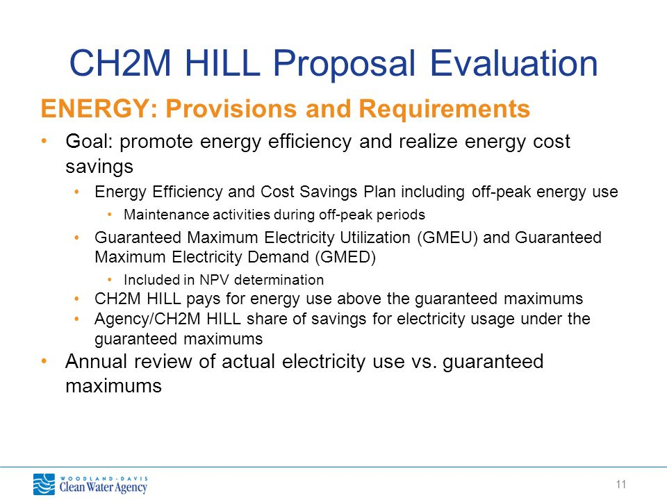 11 CH2M HILL Proposal Evaluation ENERGY: Provisions and Requirements Goal: promote energy efficiency and realize energy cost savings Energy Efficiency and Cost Savings Plan including off-peak energy use Maintenance activities during off-peak periods Guaranteed Maximum Electricity Utilization (GMEU) and Guaranteed Maximum Electricity Demand (GMED) Included in NPV determination CH2M HILL pays for energy use above the guaranteed maximums Agency/CH2M HILL share of savings for electricity usage under the guaranteed maximums Annual review of actual electricity use vs.
