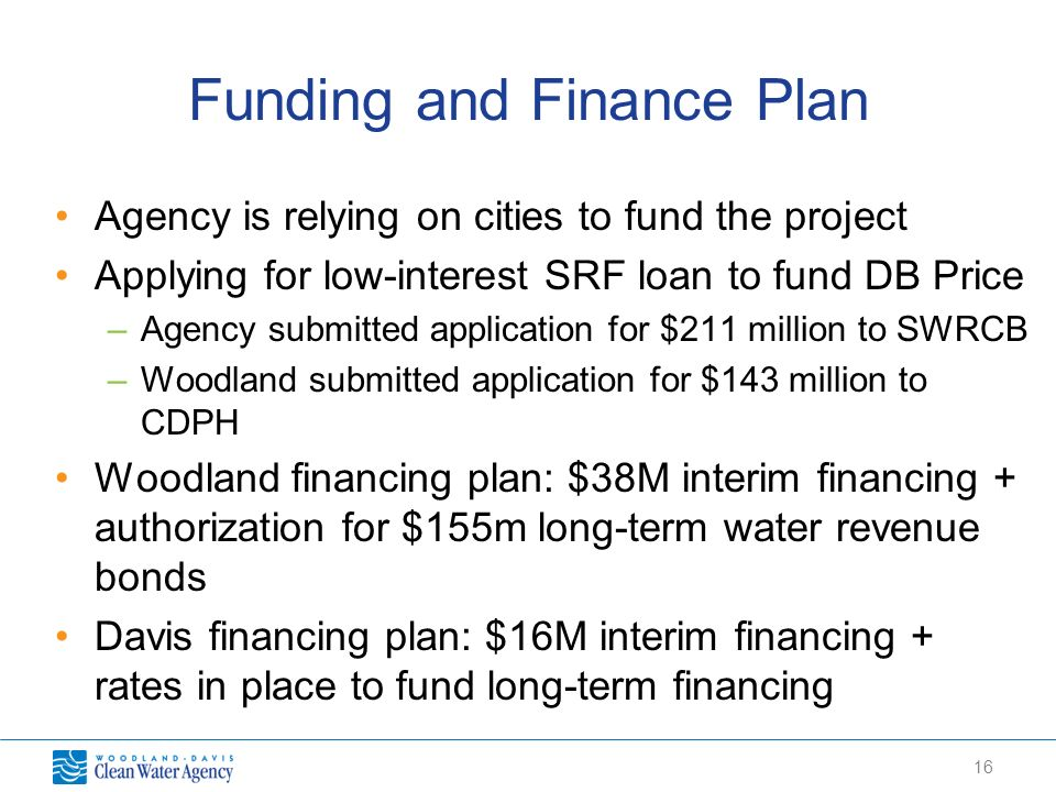 16 Funding and Finance Plan Agency is relying on cities to fund the project Applying for low-interest SRF loan to fund DB Price –Agency submitted appl