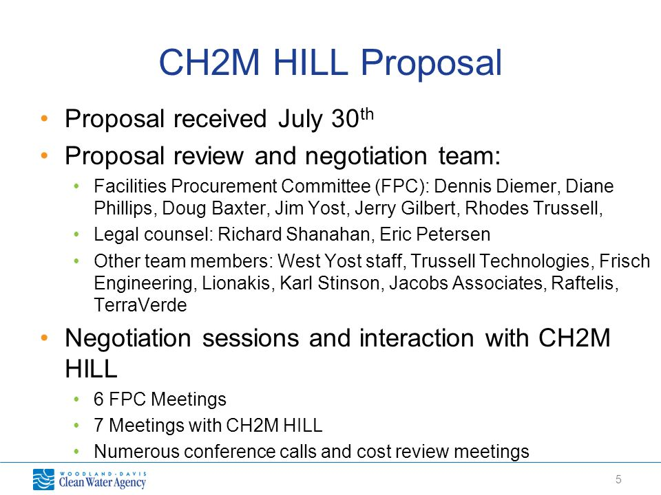 5 CH2M HILL Proposal Proposal received July 30 th Proposal review and negotiation team: Facilities Procurement Committee (FPC): Dennis Diemer, Diane Phillips, Doug Baxter, Jim Yost, Jerry Gilbert, Rhodes Trussell, Legal counsel: Richard Shanahan, Eric Petersen Other team members: West Yost staff, Trussell Technologies, Frisch Engineering, Lionakis, Karl Stinson, Jacobs Associates, Raftelis, TerraVerde Negotiation sessions and interaction with CH2M HILL 6 FPC Meetings 7 Meetings with CH2M HILL Numerous conference calls and cost review meetings