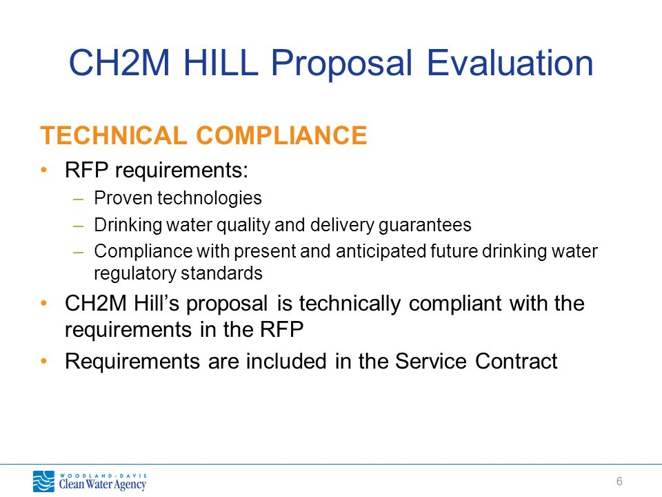 6 CH2M HILL Proposal Evaluation TECHNICAL COMPLIANCE RFP requirements: –Proven technologies –Drinking water quality and delivery guarantees –Complianc