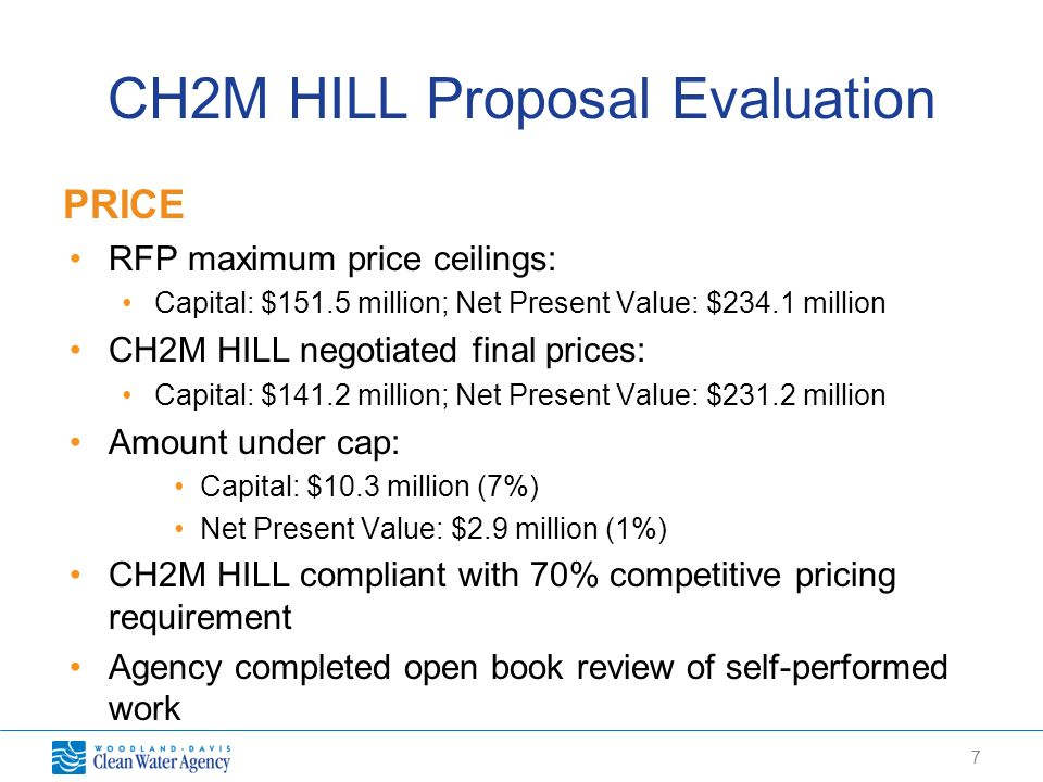 7 CH2M HILL Proposal Evaluation PRICE RFP maximum price ceilings: Capital: $151.5 million; Net Present Value: $234.1 million CH2M HILL negotiated final prices: Capital: $141.2 million; Net Present Value: $231.2 million Amount under cap: Capital: $10.3 million (7%) Net Present Value: $2.9 million (1%) CH2M HILL compliant with 70% competitive pricing requirement Agency completed open book review of self-performed work
