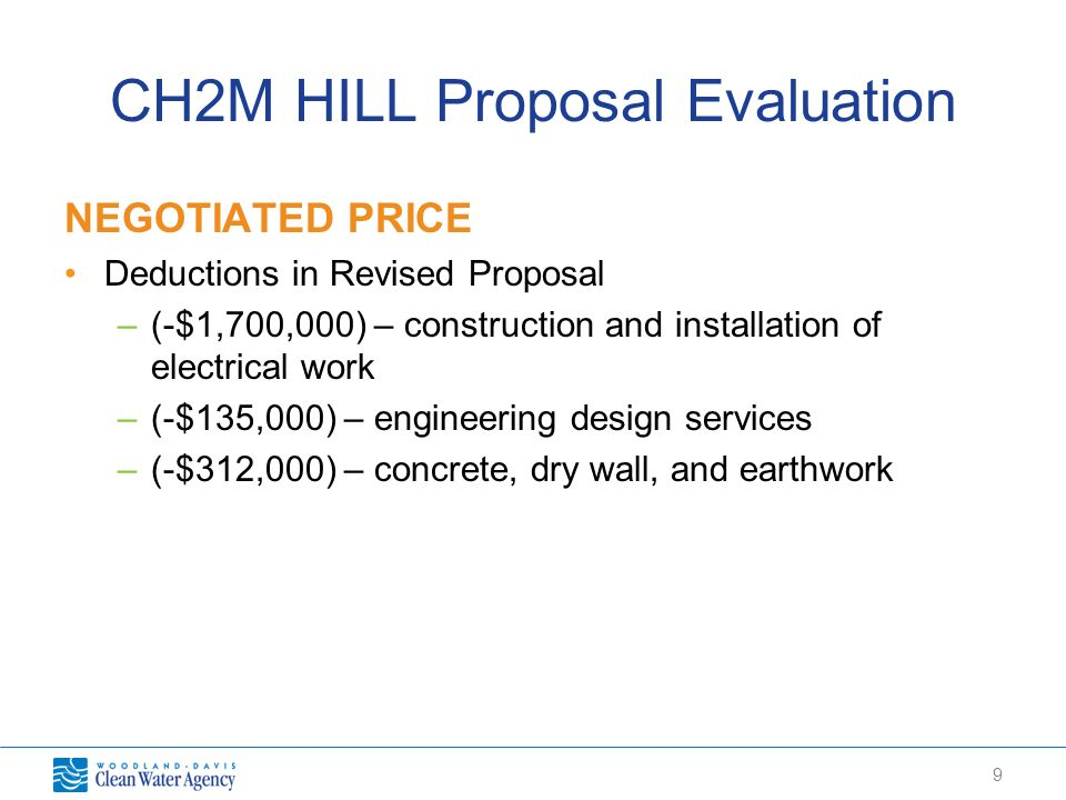 9 CH2M HILL Proposal Evaluation NEGOTIATED PRICE Deductions in Revised Proposal –(-$1,700,000) – construction and installation of electrical work –(-$135,000) – engineering design services –(-$312,000) – concrete, dry wall, and earthwork