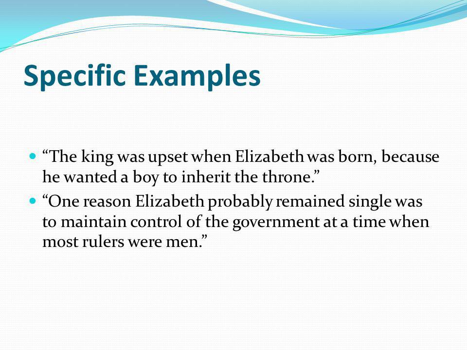 Specific Examples The king was upset when Elizabeth was born, because he wanted a boy to inherit the throne. One reason Elizabeth probably remained si