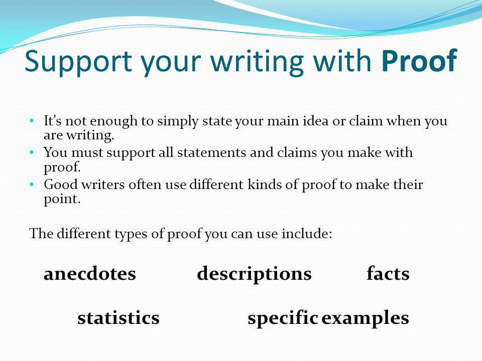 Support your writing with Proof Its not enough to simply state your main idea or claim when you are writing. You must support all statements and claim