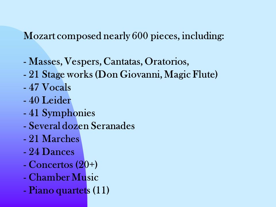 Mozart composed nearly 600 pieces, including: - Masses, Vespers, Cantatas, Oratorios, - 21 Stage works (Don Giovanni, Magic Flute) - 47 Vocals - 40 Leider - 41 Symphonies - Several dozen Seranades - 21 Marches - 24 Dances - Concertos (20+) - Chamber Music - Piano quartets (11)