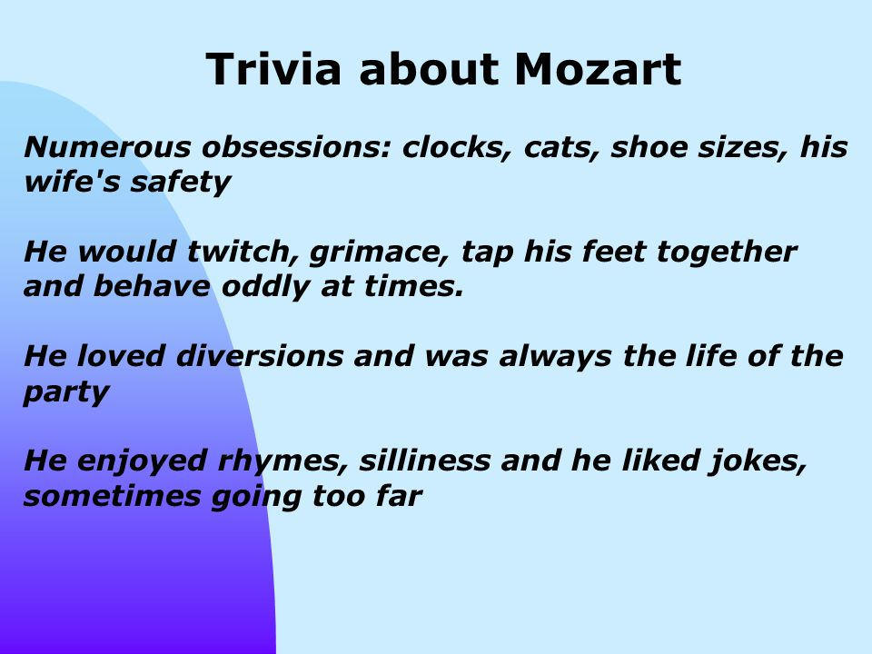 Trivia about Mozart Numerous obsessions: clocks, cats, shoe sizes, his wife s safety He would twitch, grimace, tap his feet together and behave oddly at times.