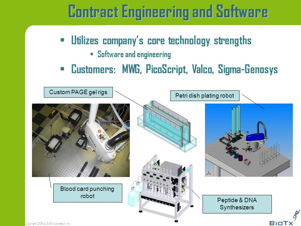Copyright 2006 by BioTX Automation, Inc. Contract Engineering and Software Utilizes companys core technology strengths Software and engineering Custom