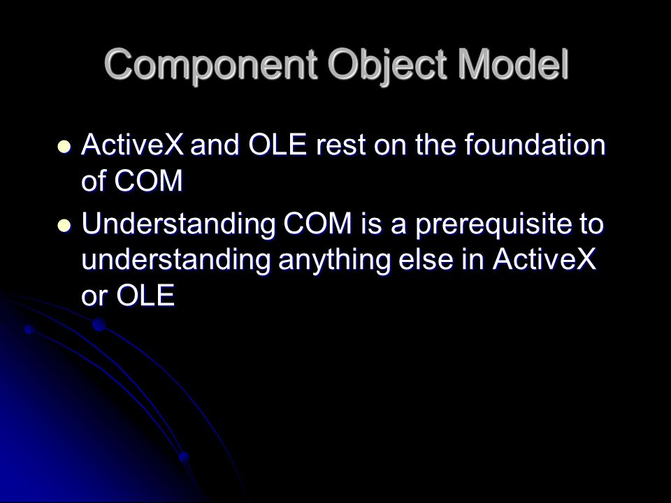ActiveX and OLE rest on the foundation of COM ActiveX and OLE rest on the foundation of COM Understanding COM is a prerequisite to understanding anyth