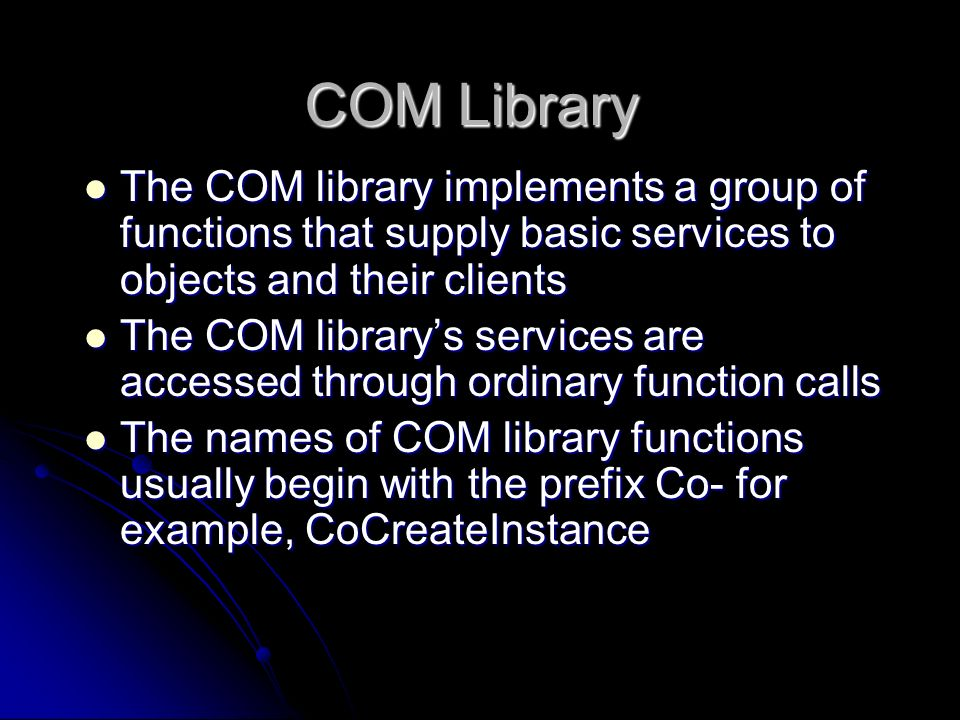 COM Library The COM library implements a group of functions that supply basic services to objects and their clients The COM library implements a group
