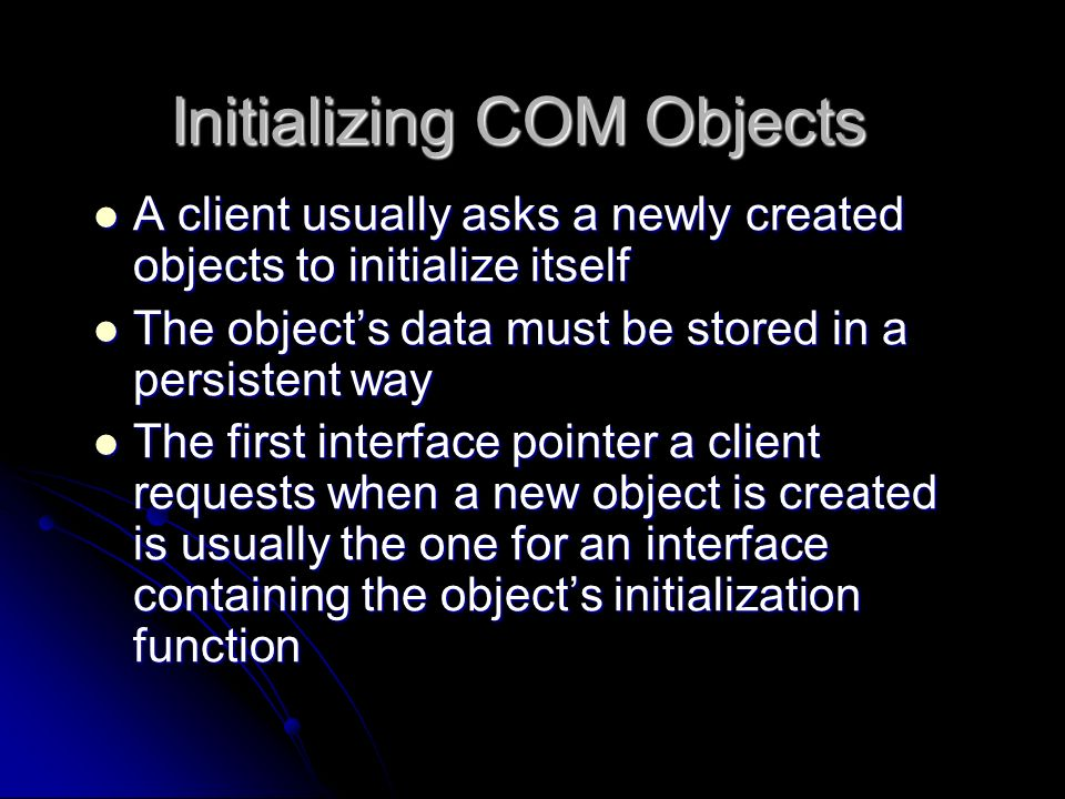 Initializing COM Objects A client usually asks a newly created objects to initialize itself A client usually asks a newly created objects to initializ