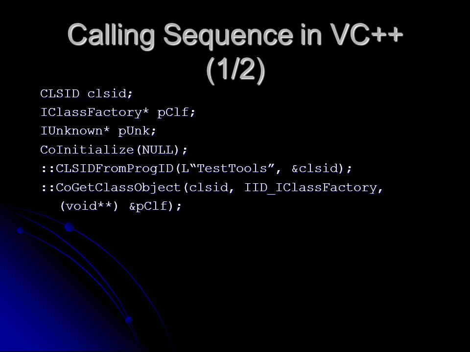 Calling Sequence in VC++ (1/2) CLSID clsid; IClassFactory* pClf; IUnknown* pUnk; CoInitialize(NULL); ::CLSIDFromProgID(LTestTools, &clsid); ::CoGetCla