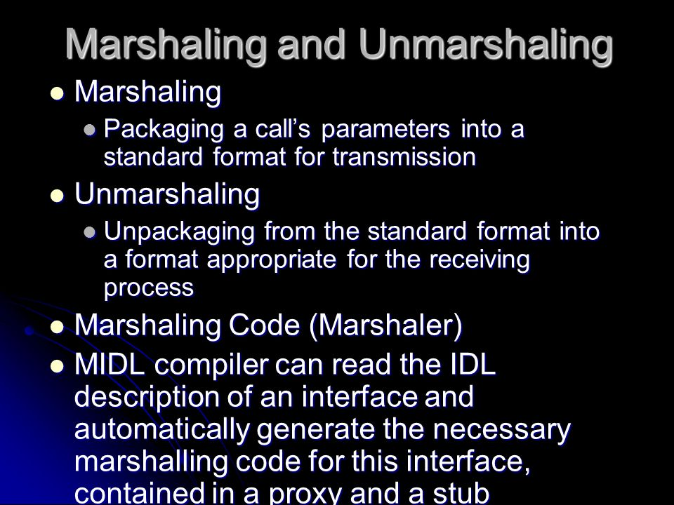 Marshaling and Unmarshaling Marshaling Marshaling Packaging a calls parameters into a standard format for transmission Packaging a calls parameters in