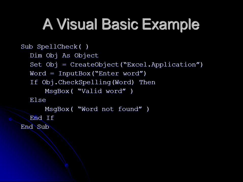 A Visual Basic Example Sub SpellCheck( ) Dim Obj As Object Set Obj = CreateObject(Excel.Application) Word = InputBox(Enter word) If Obj.CheckSpelling(