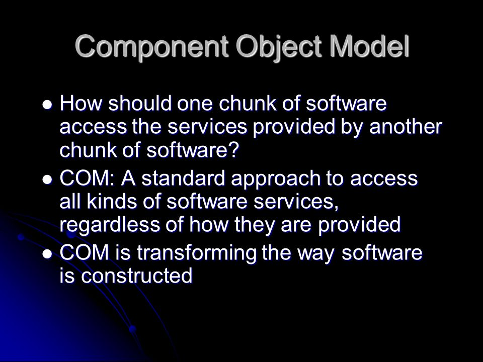 Component Object Model How should one chunk of software access the services provided by another chunk of software? How should one chunk of software ac
