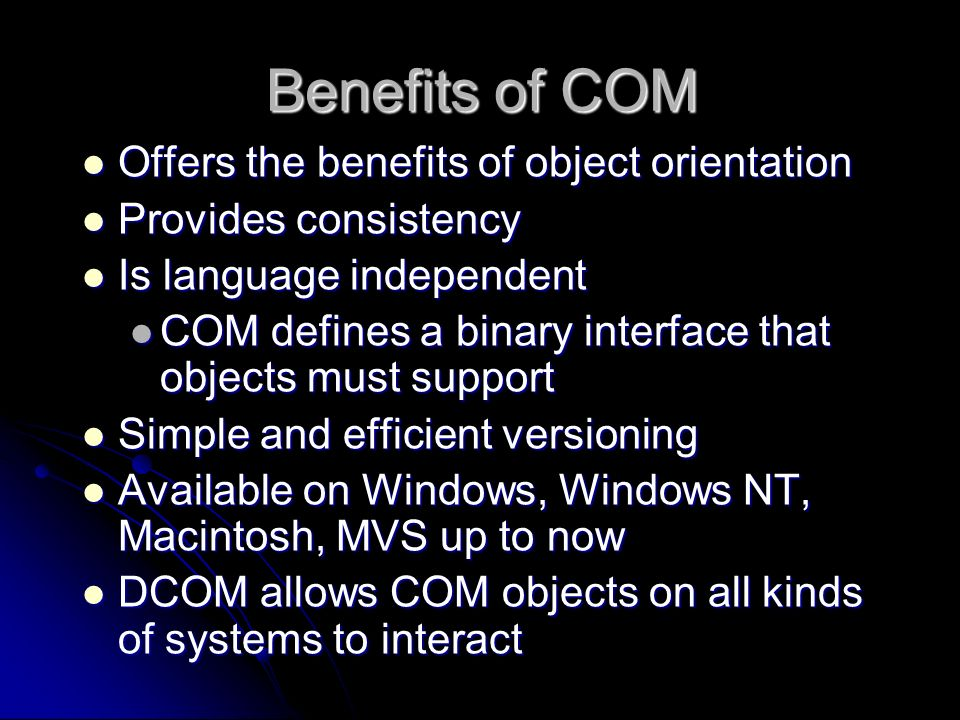 Benefits of COM Offers the benefits of object orientation Offers the benefits of object orientation Provides consistency Provides consistency Is langu