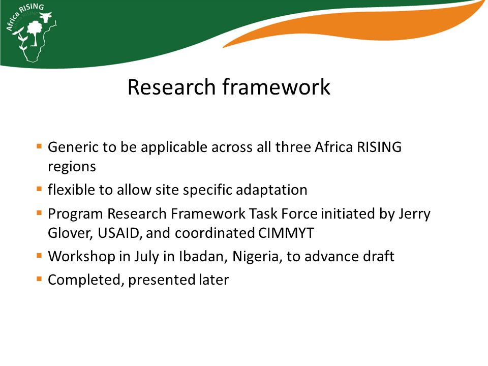 Generic to be applicable across all three Africa RISING regions flexible to allow site specific adaptation Program Research Framework Task Force initiated by Jerry Glover, USAID, and coordinated CIMMYT Workshop in July in Ibadan, Nigeria, to advance draft Completed, presented later Research framework