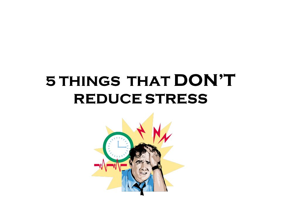 5 THINGS THAT DONT REDUCE STRESS