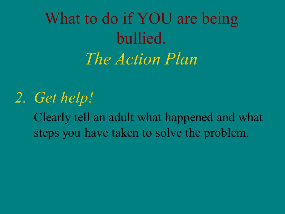 What to do if YOU are being bullied. The Action Plan 2.Get help! Clearly tell an adult what happened and what steps you have taken to solve the proble