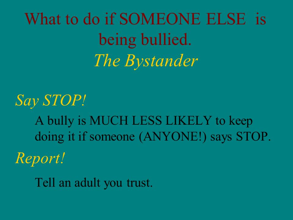What to do if SOMEONE ELSE is being bullied. The Bystander Say STOP! A bully is MUCH LESS LIKELY to keep doing it if someone (ANYONE!) says STOP. Repo