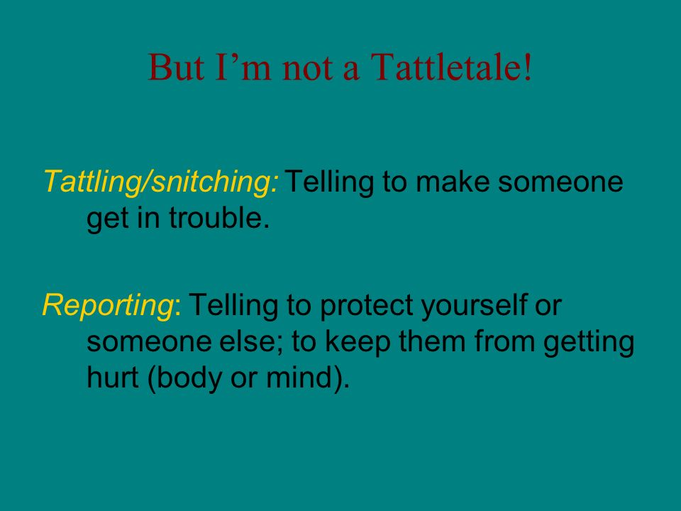 But Im not a Tattletale! Tattling/snitching: Telling to make someone get in trouble. Reporting: Telling to protect yourself or someone else; to keep t