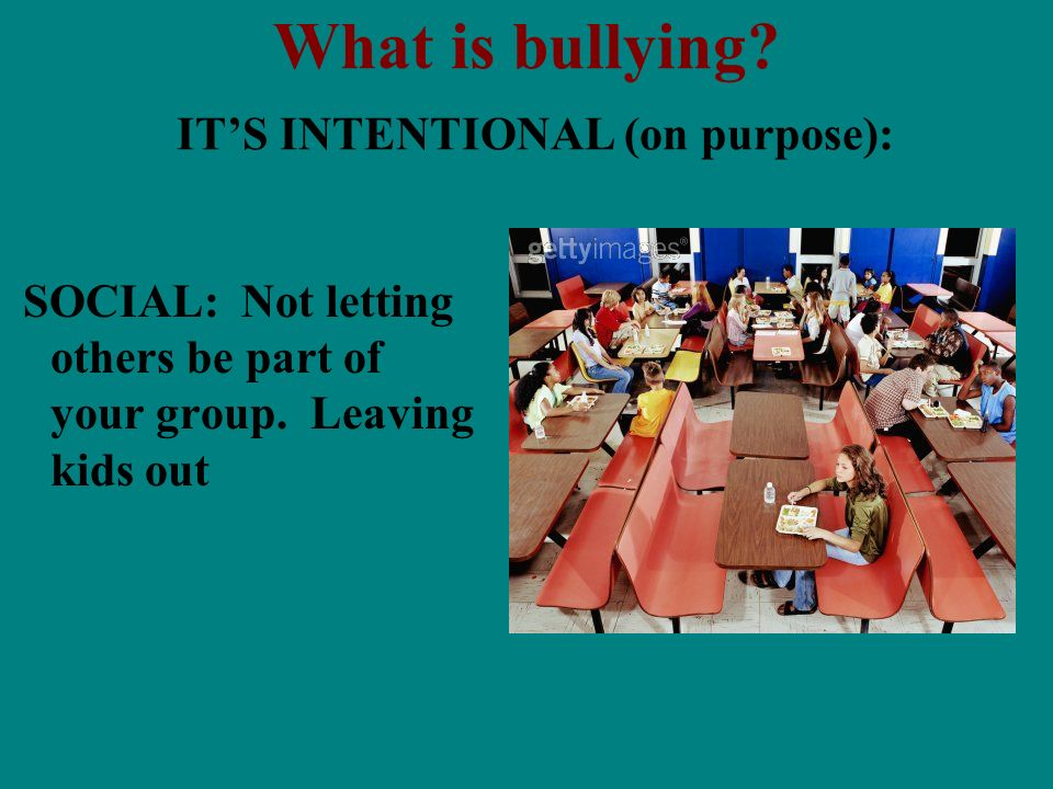 What is bullying? ITS INTENTIONAL (on purpose): SOCIAL: Not letting others be part of your group. Leaving kids out