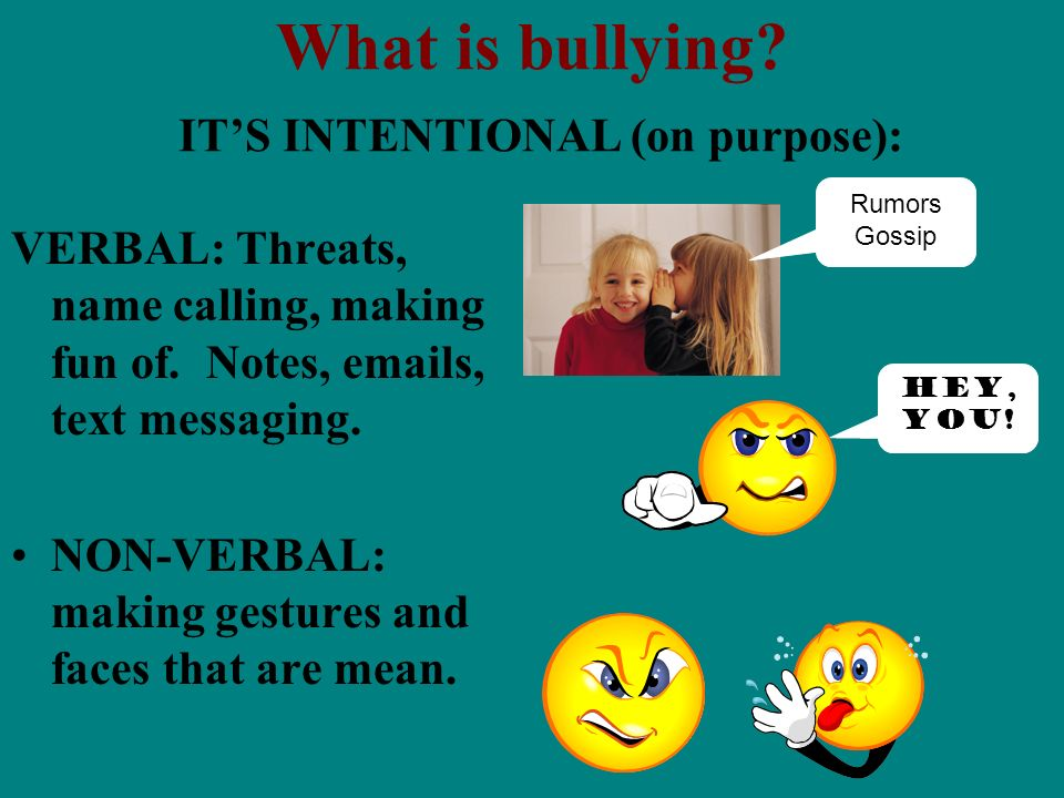 What is bullying? ITS INTENTIONAL (on purpose): VERBAL: Threats, name calling, making fun of. Notes, emails, text messaging. NON-VERBAL: making gestur