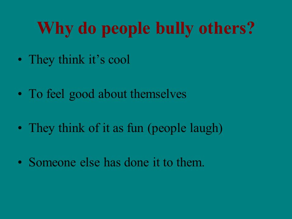 Why do people bully others? They think its cool To feel good about themselves They think of it as fun (people laugh) Someone else has done it to them.