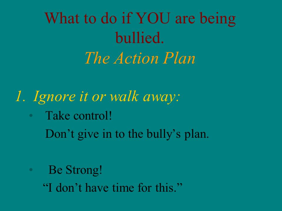 What to do if YOU are being bullied. The Action Plan 1.Ignore it or walk away: Take control! Dont give in to the bullys plan. Be Strong! I dont have t