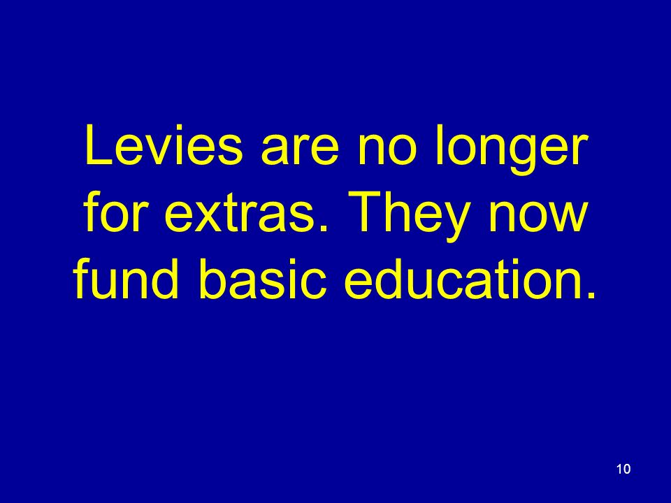Levies are no longer for extras. They now fund basic education. 10