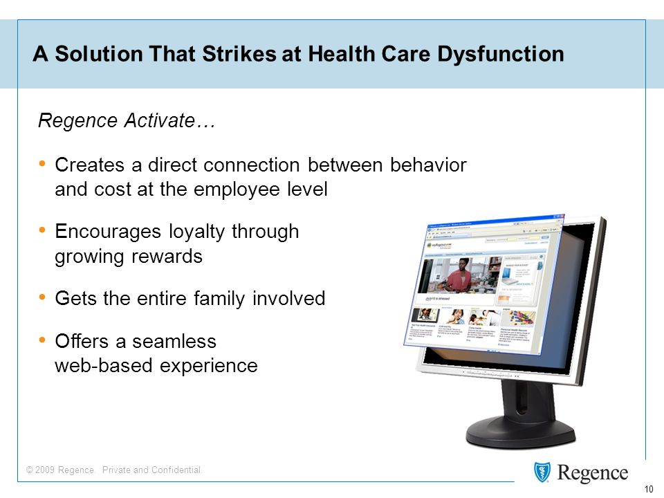 © 2009 Regence. Private and Confidential. 10 A Solution That Strikes at Health Care Dysfunction Creates a direct connection between behavior and cost