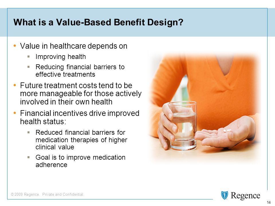 © 2009 Regence. Private and Confidential. 14 What is a Value-Based Benefit Design? Value in healthcare depends on Improving health Reducing financial