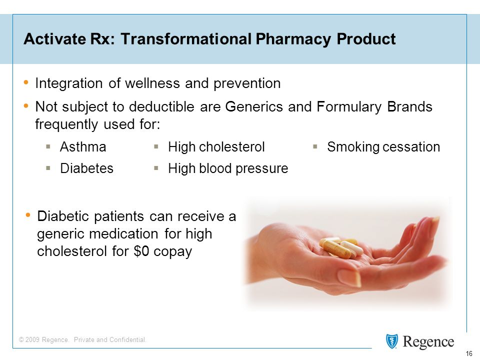 © 2009 Regence. Private and Confidential. 16 Activate Rx: Transformational Pharmacy Product Integration of wellness and prevention Not subject to dedu