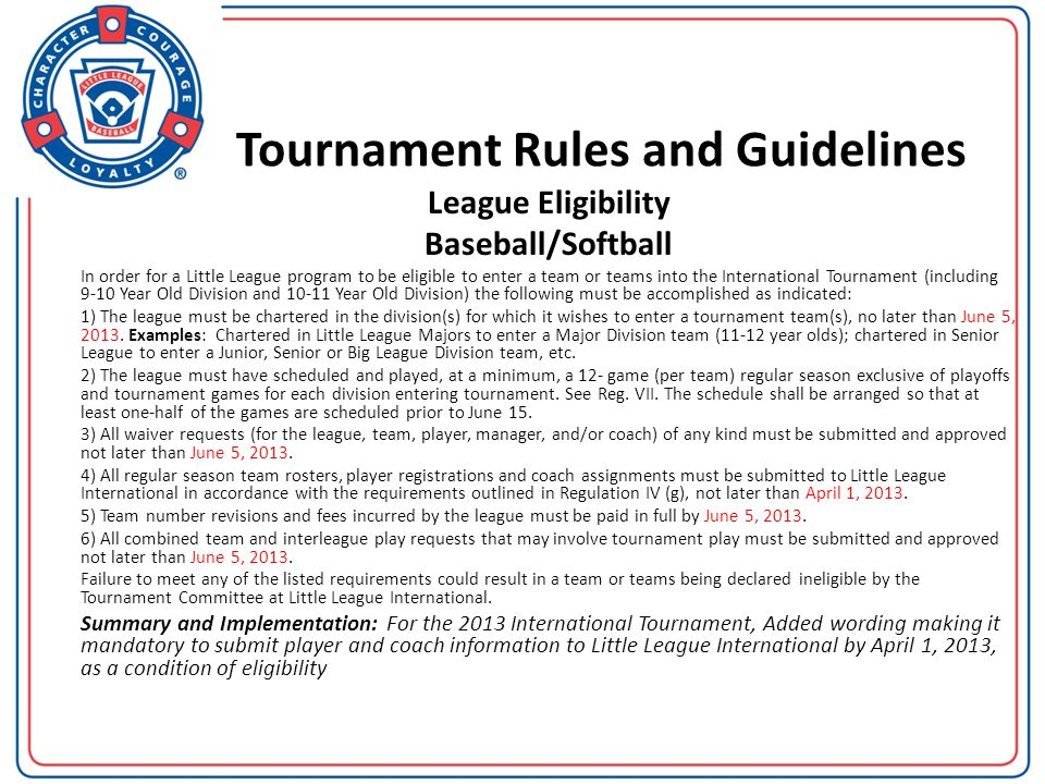 Tournament Rules and Guidelines League Eligibility Baseball/Softball In order for a Little League program to be eligible to enter a team or teams into