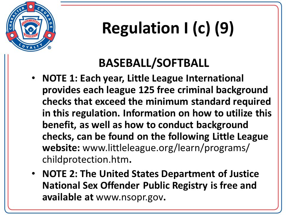 Regulation I (c) (9) (Continued) BASEBALL/SOFTBALL If no sex offender registries exist in a province or country outside the United States the local league must conduct the more extensive of a country, province or city-wide criminal background check through the appropriate governmental agency unless prohibited by law.