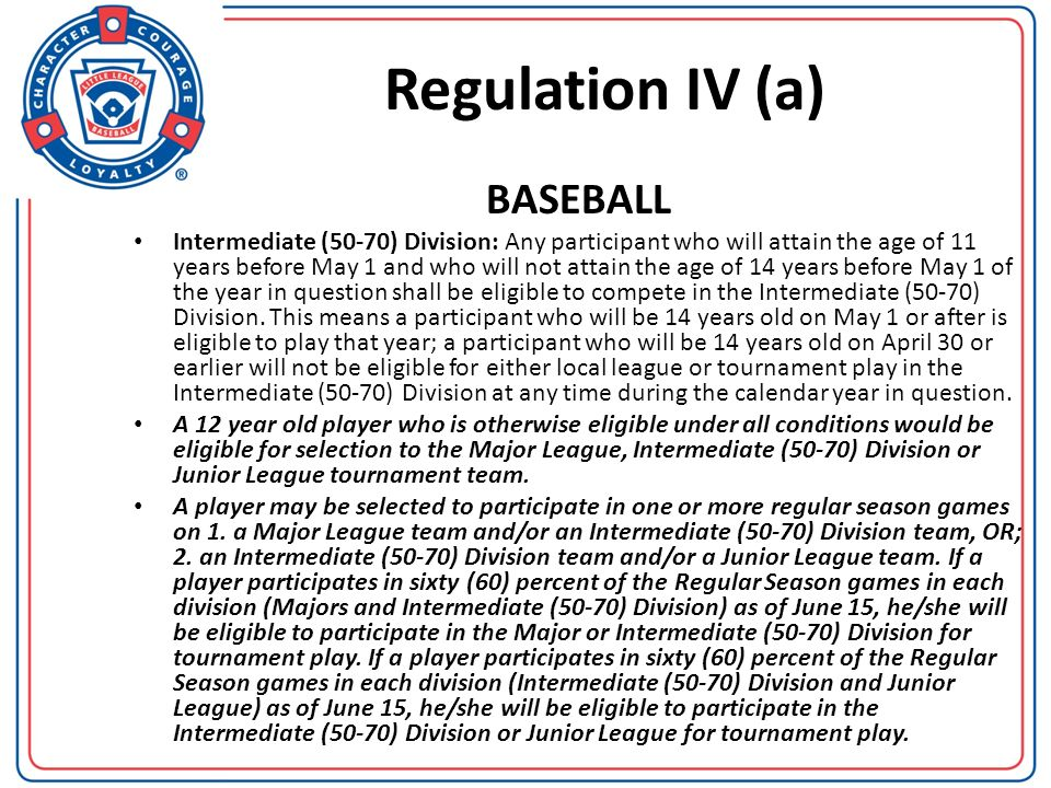 Regulation IV (a) BASEBALL Intermediate (50-70) Division: Any participant who will attain the age of 11 years before May 1 and who will not attain the
