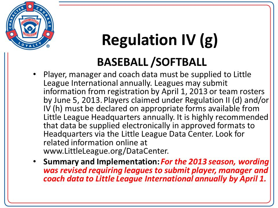 Regulation IV (g) BASEBALL /SOFTBALL Player, manager and coach data must be supplied to Little League International annually. Leagues may submit infor