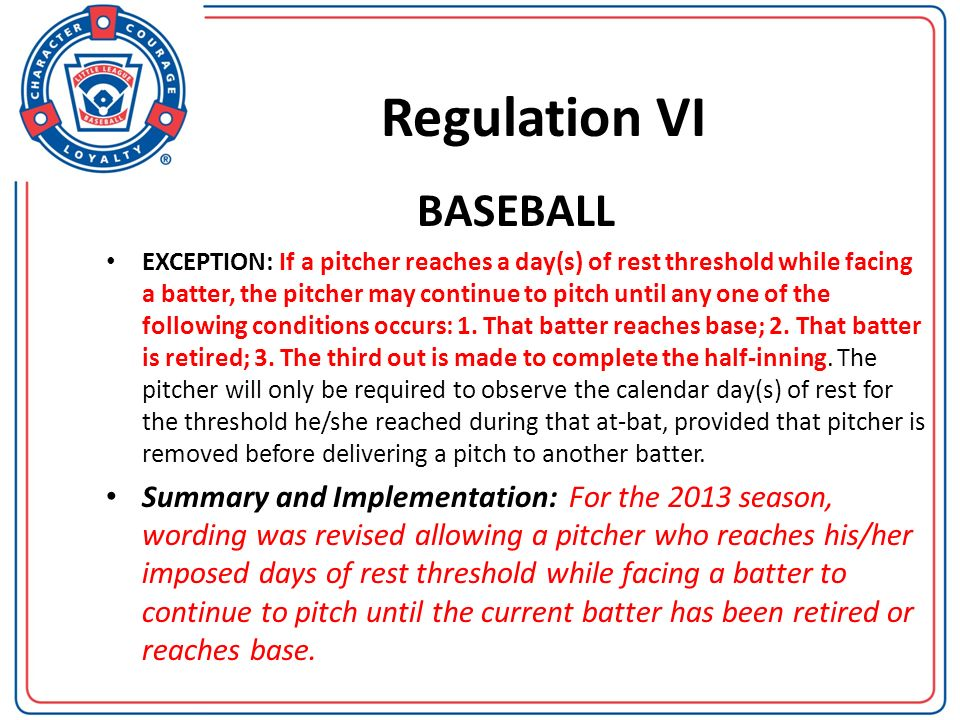 Regulation VI BASEBALL EXCEPTION: If a pitcher reaches a day(s) of rest threshold while facing a batter, the pitcher may continue to pitch until any o