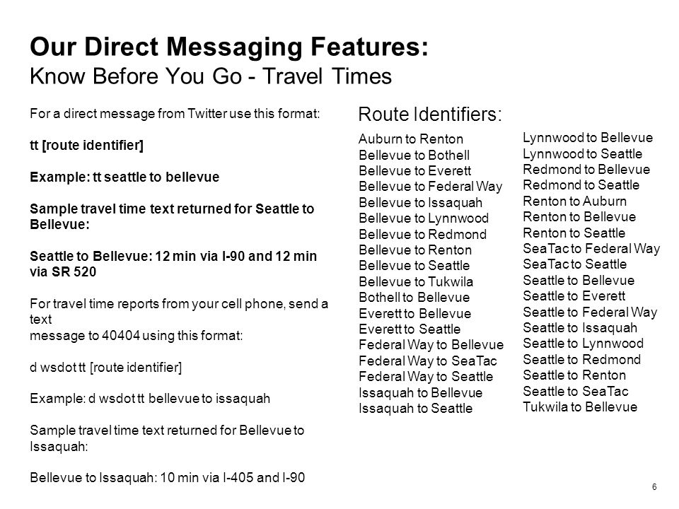 Our Direct Messaging Features: Know Before You Go - Travel Times 6 For a direct message from Twitter use this format: tt [route identifier] Example: tt seattle to bellevue Sample travel time text returned for Seattle to Bellevue: Seattle to Bellevue: 12 min via I-90 and 12 min via SR 520 For travel time reports from your cell phone, send a text message to 40404 using this format: d wsdot tt [route identifier] Example: d wsdot tt bellevue to issaquah Sample travel time text returned for Bellevue to Issaquah: Bellevue to Issaquah: 10 min via I-405 and I-90 Auburn to Renton Bellevue to Bothell Bellevue to Everett Bellevue to Federal Way Bellevue to Issaquah Bellevue to Lynnwood Bellevue to Redmond Bellevue to Renton Bellevue to Seattle Bellevue to Tukwila Bothell to Bellevue Everett to Bellevue Everett to Seattle Federal Way to Bellevue Federal Way to SeaTac Federal Way to Seattle Issaquah to Bellevue Issaquah to Seattle Lynnwood to Bellevue Lynnwood to Seattle Redmond to Bellevue Redmond to Seattle Renton to Auburn Renton to Bellevue Renton to Seattle SeaTac to Federal Way SeaTac to Seattle Seattle to Bellevue Seattle to Everett Seattle to Federal Way Seattle to Issaquah Seattle to Lynnwood Seattle to Redmond Seattle to Renton Seattle to SeaTac Tukwila to Bellevue Route Identifiers: