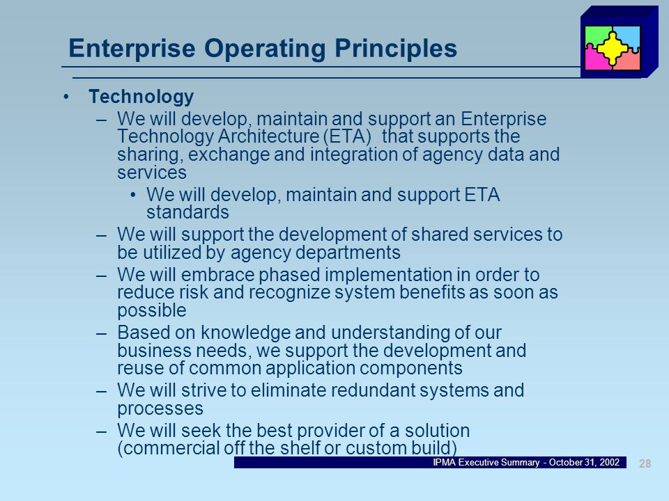 IPMA Executive Summary - October 31, 2002 28 Enterprise Operating Principles Technology –We will develop, maintain and support an Enterprise Technolog