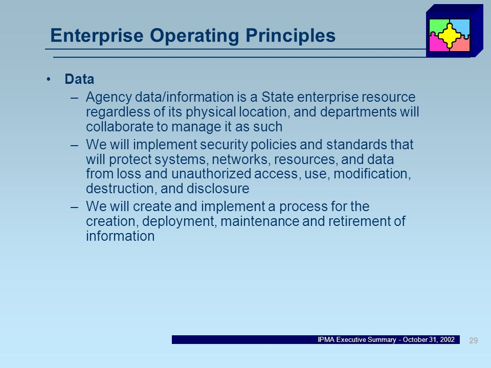 IPMA Executive Summary - October 31, 2002 29 Enterprise Operating Principles Data –Agency data/information is a State enterprise resource regardless o
