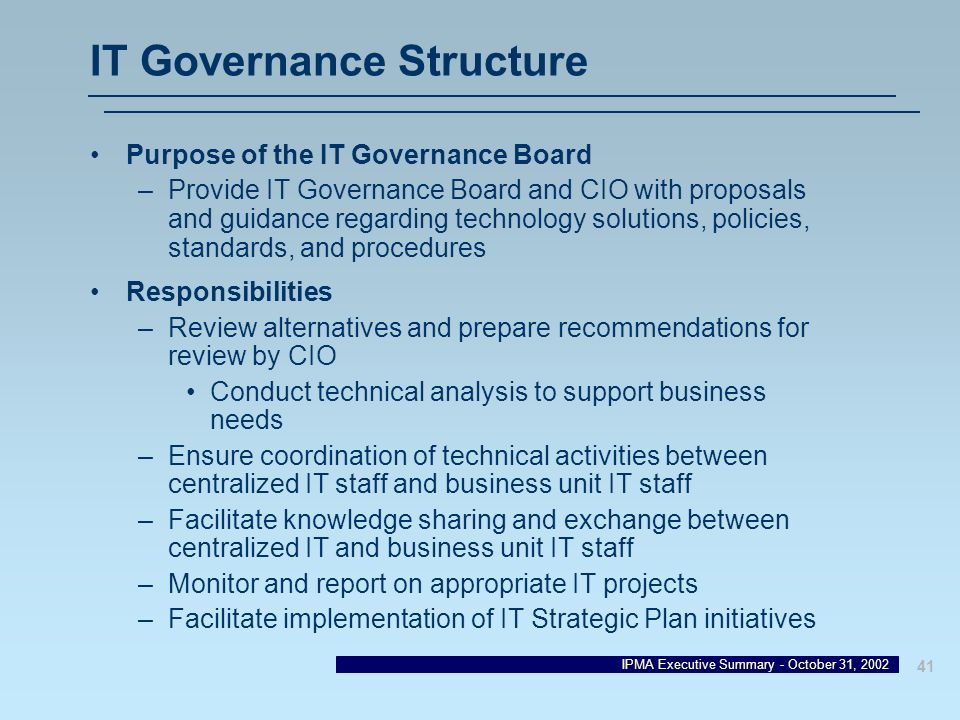 IPMA Executive Summary - October 31, 2002 41 IT Governance Structure Purpose of the IT Governance Board –Provide IT Governance Board and CIO with prop