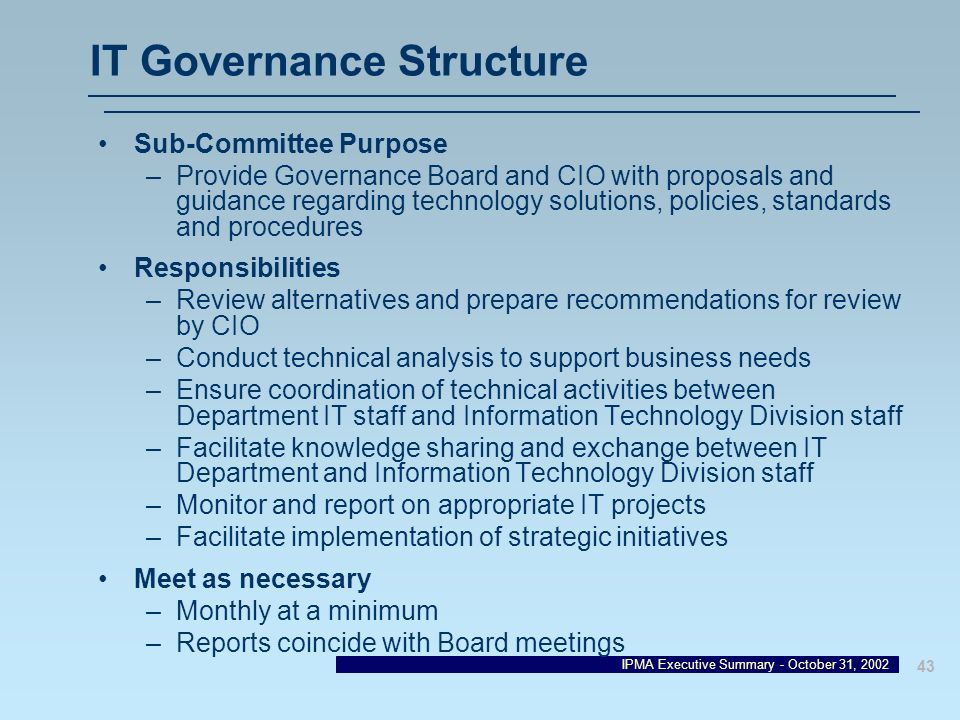 IPMA Executive Summary - October 31, 2002 43 IT Governance Structure Sub-Committee Purpose –Provide Governance Board and CIO with proposals and guidan
